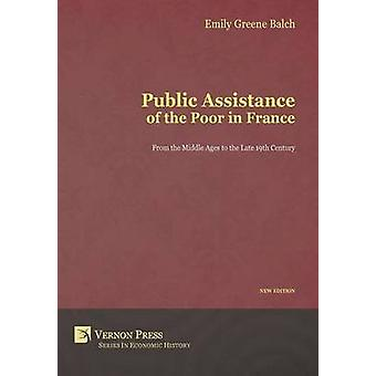Public Assistance of the Poor in France From the Middle Ages to the Late 19th Century New Edition by Greene Balch & Emily
