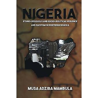 Nigeria EthnoReligious And Sociopolitical Violence And Pacifism In Northern Nigeria by Mambula & Musa Adziba