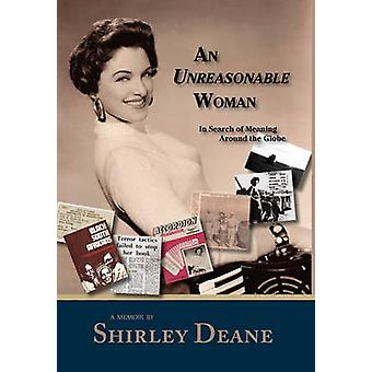 An Unreasonable Woman in Search of Meaning Around the Globe by Deane & Shirley