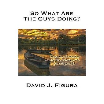 So What Are the Guys Doing Inspiration about Making Changes and Taking Risks for a Happier Life by Figura & David J.