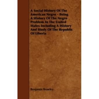 A   Social History of the American Negro  Being a History of the Negro Problem in the United States Including a History and Study of the Republic of by Brawley & Benjamin Griffith