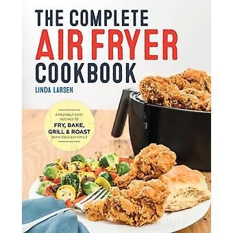 The Complete Air Fryer Cookbook Amazingly Easy Recipes to Fry Bake Grill and Roast with Your Air Fryer by Larsen & Linda