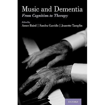 Music and Dementia  From Cognition to Therapy by Edited by Amee Baird & Edited by Sandra Garrido & Edited by Jeanette Tamplin