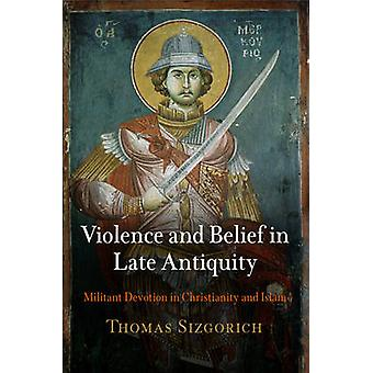 Violence and Belief in Late Antiquity - Militant Devotion in Christian