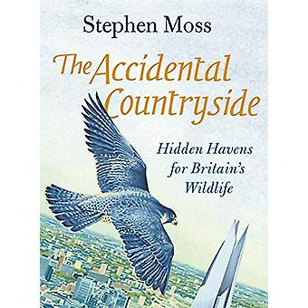 The Accidental Countryside - Hidden Havens for Britain's Wildlife by S