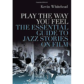 Play the Way You Feel - The Essential Guide to Jazz Stories on Film von