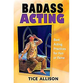 Badass Acting: Best Acting Practices for Fun or Fame