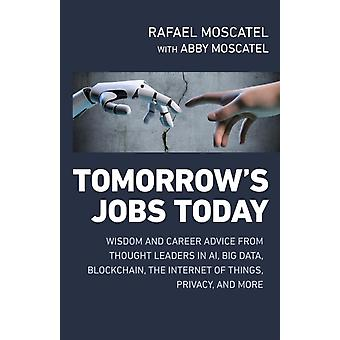 Tomorrows Jobs Today Wisdom and Career Advice from Thought Leaders in Al Big Data Blockchain the Internet of Things Privacy and More par Rafael MoscatelAbby Moscatel