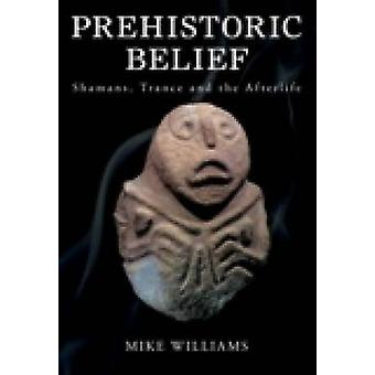 The Prehistoric Belief - Shamans - Trance and the Afterlife by Mike Wi