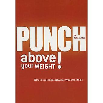 Punch Above Your Weight! - How to Succeed at Whatever You Want to Do (