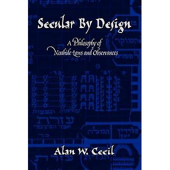 Secular by Design A Philosophy of Noahide Laws and Observances by Cecil & Alan