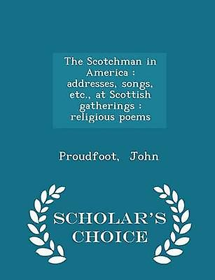 The Scotchman in America  addresses songs etc. at Scottish gatherings  religious poems  Scholars Choice Edition by John & Proudfoot