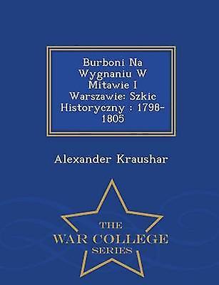 Burboni Na Wygnaniu W Mitawie I Warszawie Szkic Historyczny  17981805  War College Series by Kraushar & Alexander