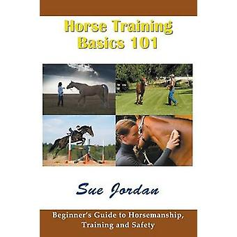 Horse Training Basics 101 Beginners Guide to Horsemanship Training and Safety by Jordan & Sue