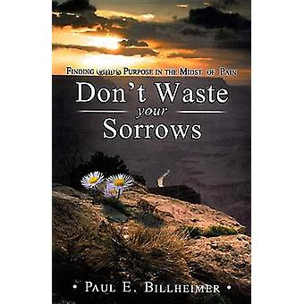 Dont Waste Your Sorrows - New Insight Into God's Eternal Purpose for E