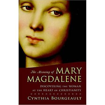 The Meaning of Mary Magdalene - Discovering the Woman at the Heart of