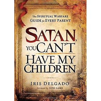 Satan - You Can't Have My Children - The Spiritual Warfare Guide for E