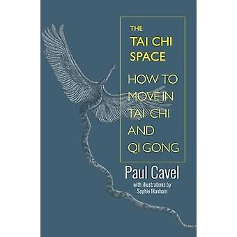 The Tai Chi Space - How to Move in Tai Chi and Qi Gong by Paul Cavel -