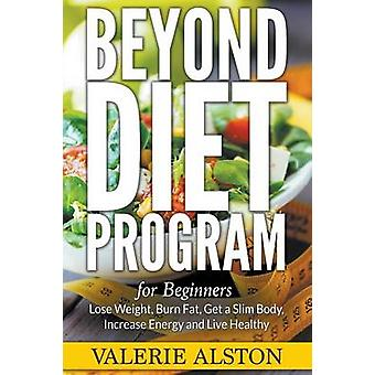 Beyond Diet Program For Beginners Lose Weight Burn Fat Get a Slim Body Increase Energy and Live Healthy by Alston & Valerie
