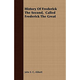 History Of Frederick The Second  Called Frederick The Great by Abbott & John S. C.