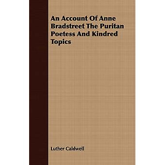 An Account Of Anne Bradstreet The Puritan Poetess And Kindred Topics by Caldwell & Luther