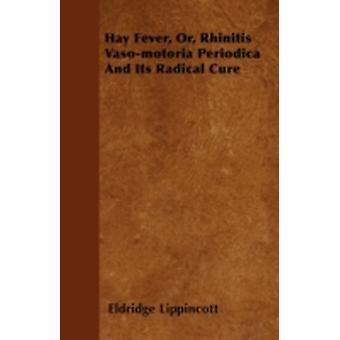 Hay Fever Or Rhinitis Vasomotoria Periodica And Its Radical Cure by Lippincott & Eldridge