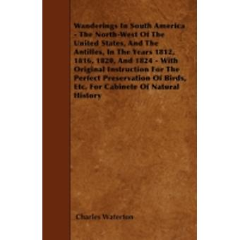 Wanderings In South America  The NorthWest Of The United States And The Antilles In The Years 1812 1816 1820 And 1824  With Original Instruction For The Perfect Preservation Of Birds Etc. For by Waterton & Charles