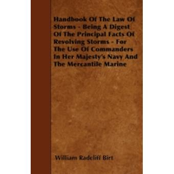 Handbook Of The Law Of Storms  Being A Digest Of The Principal Facts Of Revolving Storms  For The Use Of Commanders In Her Majestys Navy And The Mercantile Marine by Birt & William Radcliff