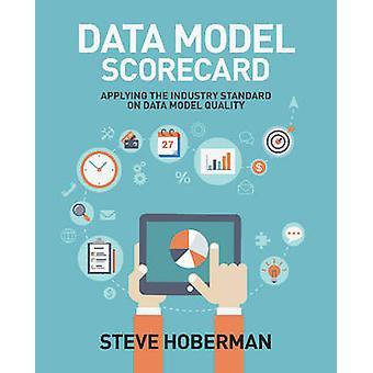 Data Model Scorecard Applying the Industry Standard on Data Model Quality by Hoberman & Steve