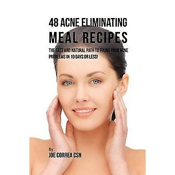 48 Acne Eliminating Meal Recipes The Fast and Natural Path to Fixing Your Acne Problems in 10 Days or Less by Correa & Joe