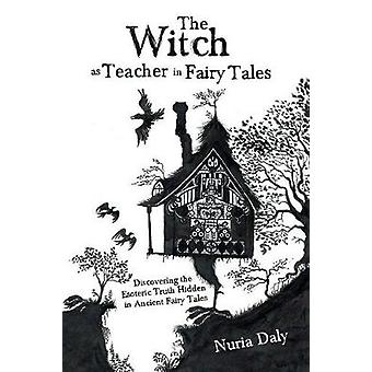 The Witch as Teacher in Fairy Tales Discovering the Esoteric Truth Hidden in Ancient Fairy Tales by Daly & Nuria