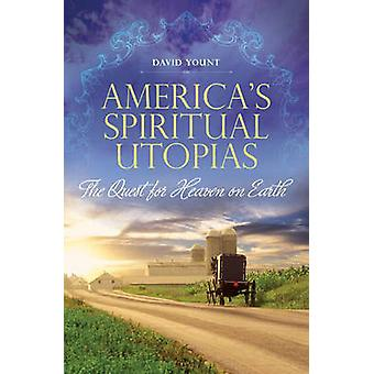 America's Spiritual Utopias - The Quest for Heaven on Earth by David J