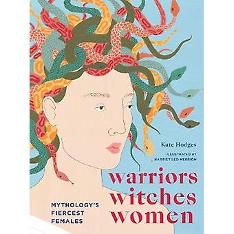 Warriors - Witches - Women - Mythology's Fiercest Females by Kate Hodg