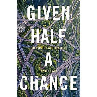 Given Half a Chance - Ten Ways to Save the World by Edward Davey - 978