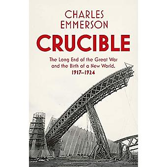 Crucible - The Long End of the Great War and the Birth of a New World
