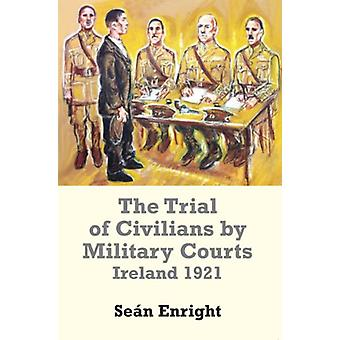 The Trial of Civilians by Military Courts - Ireland 1921 by Sean Enrig