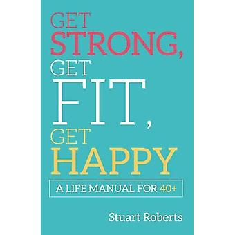 Get Strong - Get Fit - Get Happy - A Life Manual For 40+ by Stuart Rob