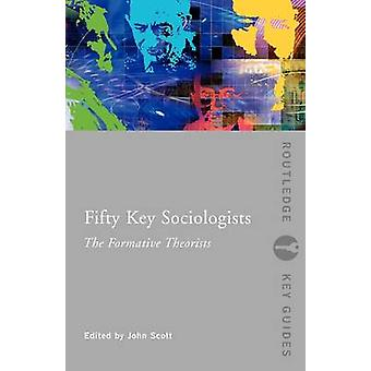 Fifty Key Sociologists - The Formative Theorists by John Scott - 97804