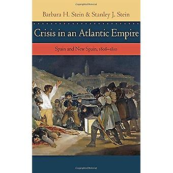 Crisis in an Atlantic Empire - Spain and New Spain - 1808-1810 by Barb