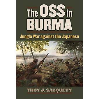The OSS in Burma by Troy J. Sacquety