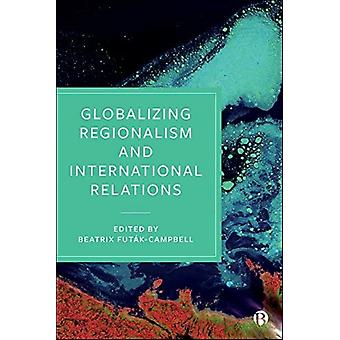 Globalizing Regionalism and International Relations by Edited by Beatrix Futak Campbell
