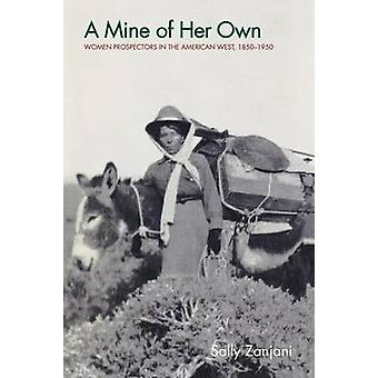 A Mine of Her Own Women Prospectors in the American West 18501950 by Zanjani & Sally