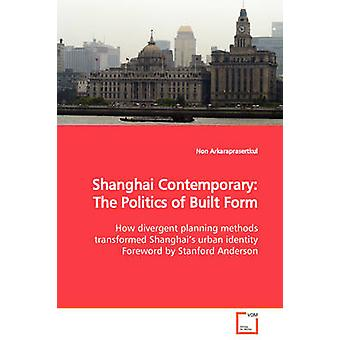 Shanghai Contemporary The Politics of Built Form  How divergent planning methods transformed Shanghais urban identity Foreword by Stanford Anderson by Arkaraprasertkul & Non