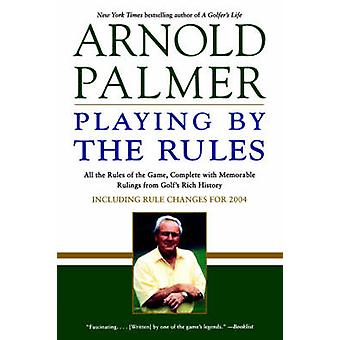 Playing by the Rules All the Rules of the Game Complete with Memorable Rulings from Golfs Rich History by Palmer & Arnold