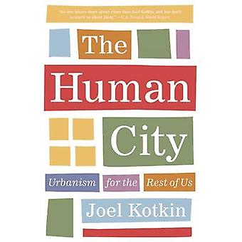 The Human City - Urbanism for the Rest of Us by Joel Kotkin - 97815728