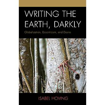 Writing the Earth Darkly Globalization Ecocriticism and Desire by Hoving & Isabel