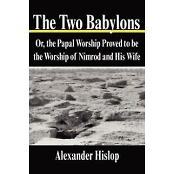 The Two Babylons Or the Papal Worship Proved to be the Worship of Nimrod and His Wife by Hislop & Alexander