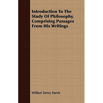 Introduction To The Study Of Philosophy Comprising Passages From His Writings by Harris & William Torrey