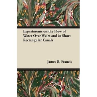 Experiments on the Flow of Water Over Weirs and in Short Rectangular Canals by Francis & James B.