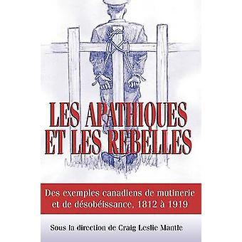Les Apathiques et les rebelles Des exemples canadiens de mutinerie et de dsobeissance 1812  1919 by Mantle & Craig L.